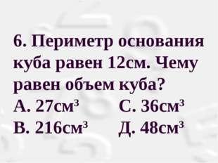 6. Периметр основания куба равен 12см. Чему равен объем куба? А. 27см3 С. 36