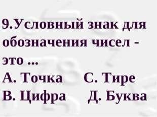 Условный знак для обозначения чисел - это ... А. Точка С. Тире B. Цифра Д.