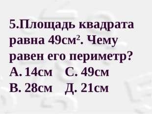 5.Площадь квадрата равна 49см2. Чему равен его периметр? A.14см С. 49см B.