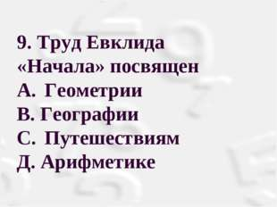 9. Труд Евклида «Начала» посвящен A.Геометрии В. Географии С.Путешествиям
