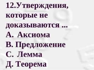 12.Утверждения, которые не доказываются ... A. Аксиома В. Предложение С. Л