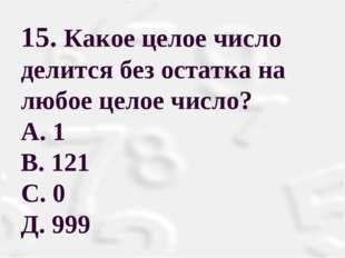 15. Какое целое число делится без остатка на любое целое число? А. 1 В. 121 С