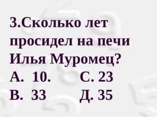 3.Сколько лет просидел на печи Илья Муромец? А. 10. С. 23 В. 33 Д. 35