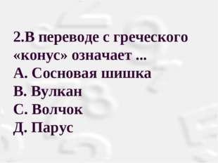 2.В переводе с греческого «конус» означает ... А. Сосновая шишка В. Вулкан С.