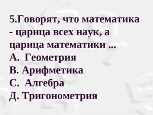 5.Говорят, что математика - царица всех наук, а царица математики ... A.Геом