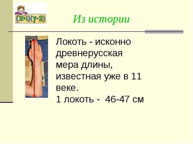 Из истории Локоть - исконно древнерусская мера длины, известная уже в 11 веке...