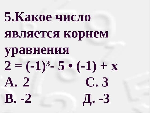 5.Какое число является корнем уравнения 2 = (-1)3- 5 • (-1) + х A. 2 С. 3 В...