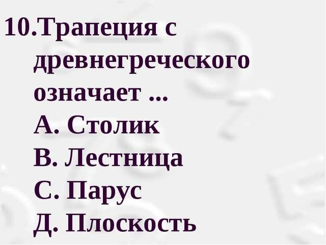Трапеция с древнегреческого означает ... А. Столик В. Лестница С. Парус Д....