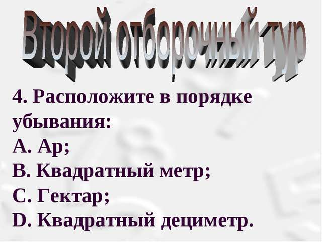 4. Расположите в порядке убывания: А. Ар; В. Квадратный метр; С. Гектар; D....