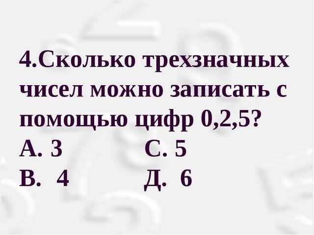 4.Сколько трехзначных чисел можно записать с помощью цифр 0,2,5? A.3 С. 5 B...
