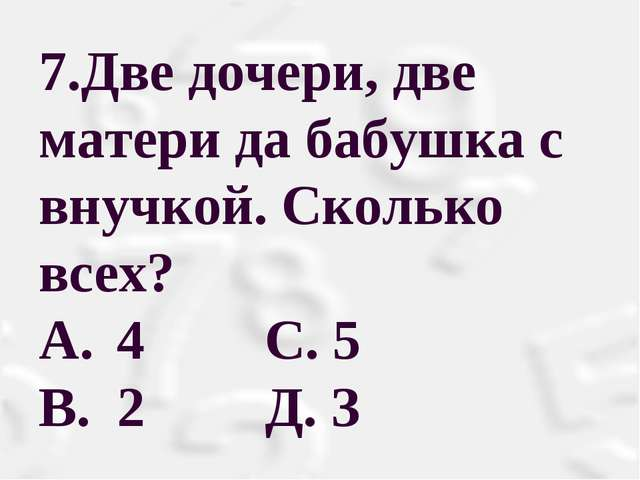 7.Две дочери, две матери да бабушка с внучкой. Сколько всех? A. 4 С. 5 B....