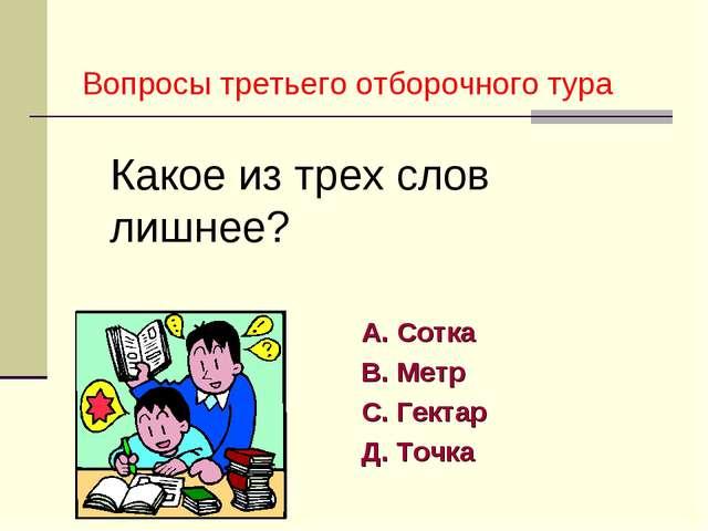 А. Сотка В. Метр С. Гектар Д. Точка Какое из трех слов лишнее? Вопросы третье...