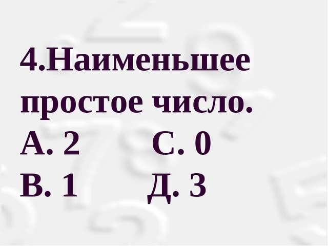 4.Наименьшее простое число. А. 2 С. 0 В. 1 Д. 3