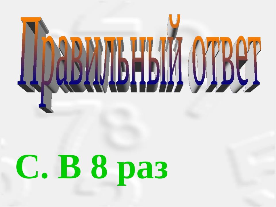 С. В 8 раз