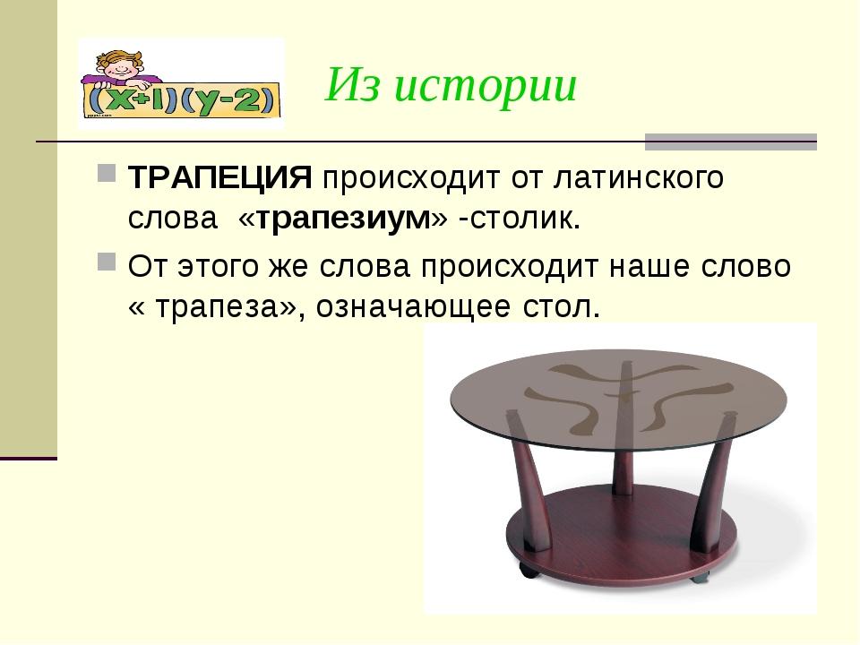 Из истории ТРАПЕЦИЯ происходит от латинского слова «трапезиум» -столик. От эт...