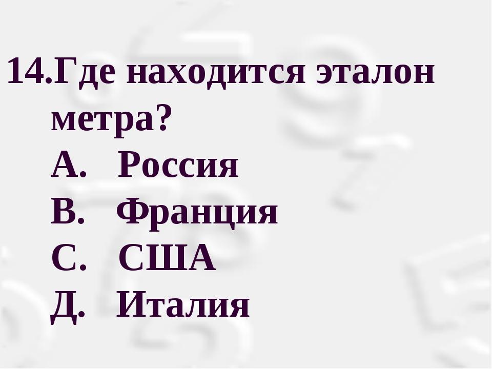 Где находится эталон метра? А. Россия  В. Франция С. США Д. Италия