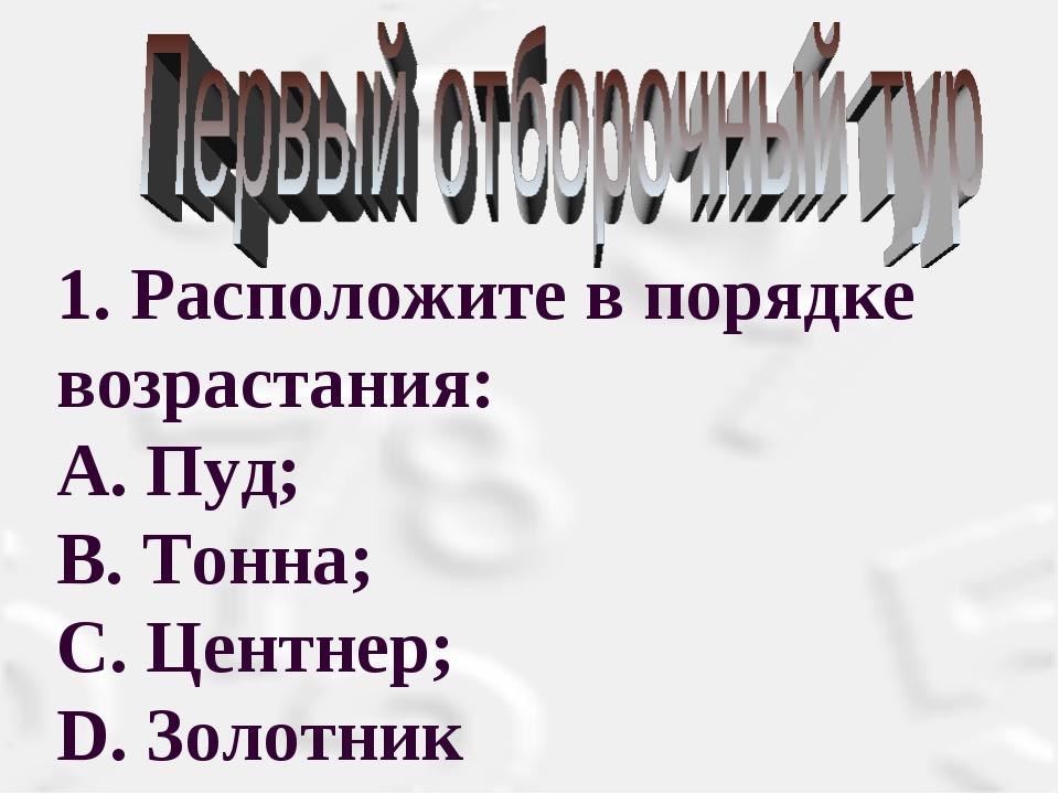 1. Расположите в порядке возрастания: А. Пуд; В. Тонна; С. Центнер; D. Золотник