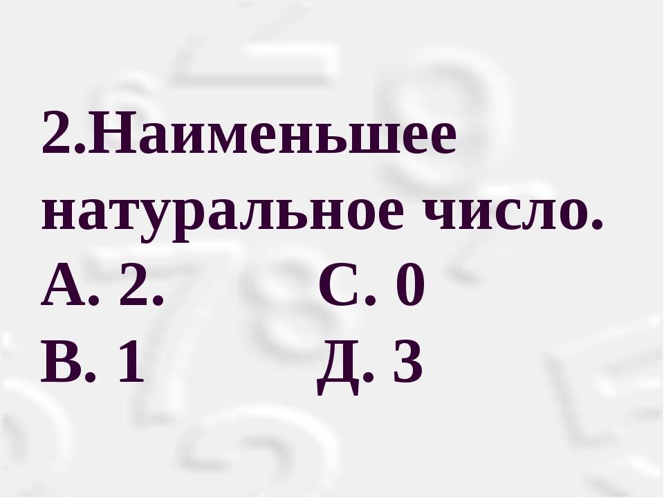 2.Наименьшее натуральное число. A. 2. С. 0 B. 1 Д. 3
