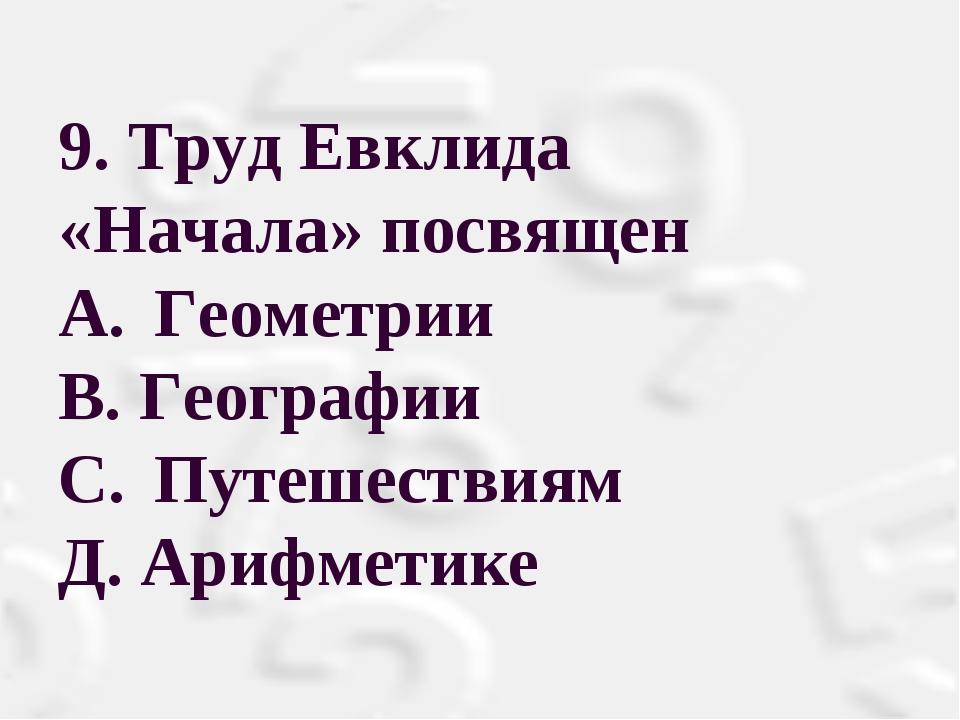 9. Труд Евклида «Начала» посвящен A.Геометрии В. Географии С.Путешествиям...