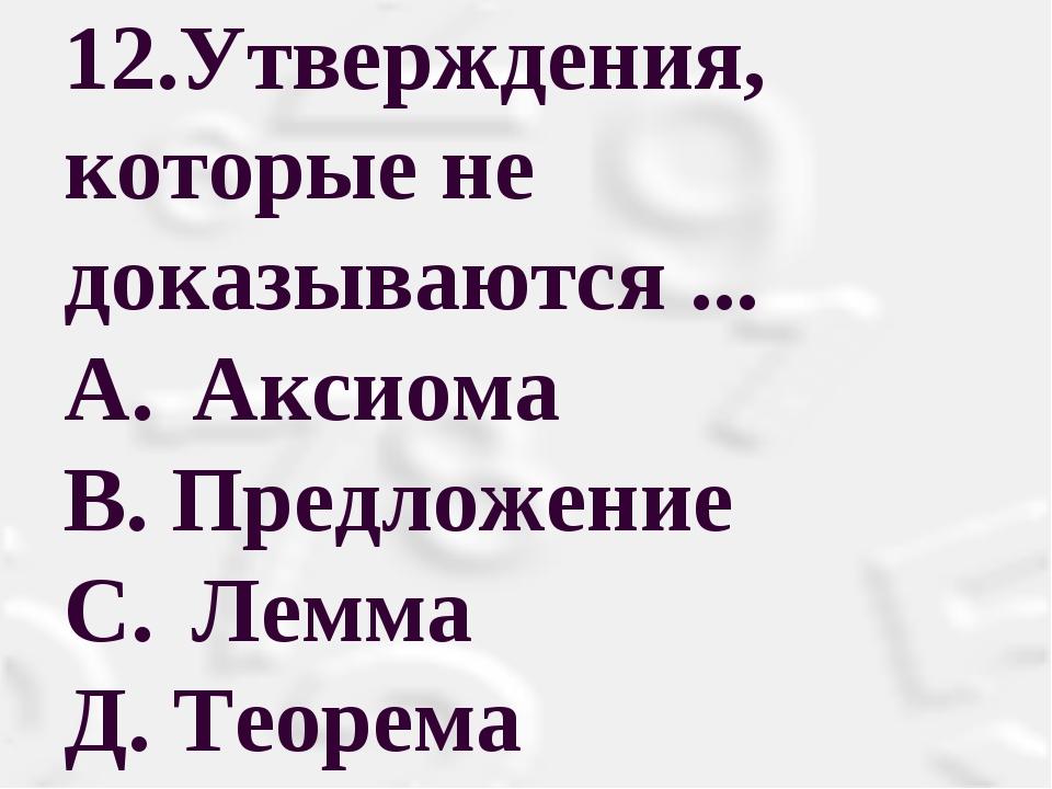 12.Утверждения, которые не доказываются ... A. Аксиома В. Предложение С. Л...