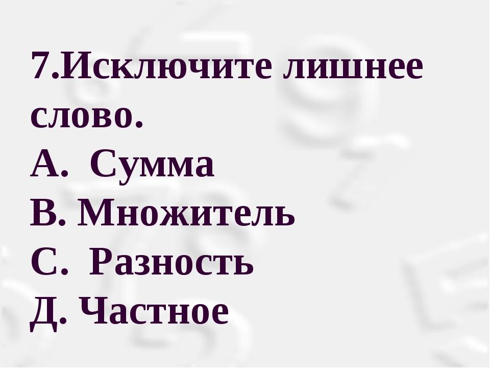 7.Исключите лишнее слово. A. Сумма В. Множитель С. Разность Д. Частное