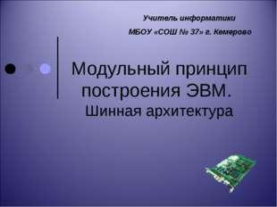 Модульный принцип построения ЭВМ. Шинная архитектура Учитель информатики МБОУ