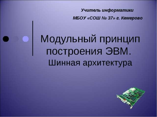 Модульный принцип построения ЭВМ. Шинная архитектура Учитель информатики МБОУ...