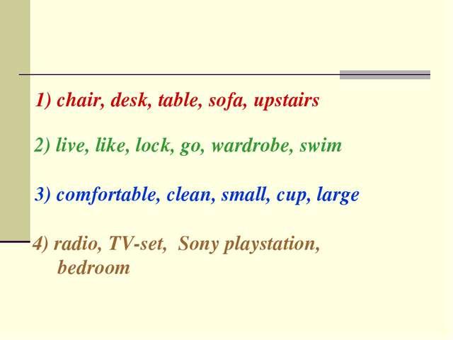 1) chair, desk, table, sofa, upstairs 2) live, like, lock, go, wardrobe, swim...