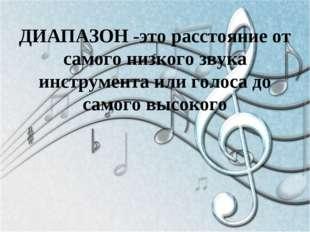 ДИАПАЗОН -это расстояние от самого низкого звука инструмента или голоса до са