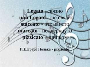 Legato –связно non Legato – не связно staccato - отрывисто marcato - подчеркн