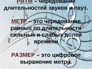 РИТМ – чередование длительностей звуков и пауз. МЕТР – это чередование равных