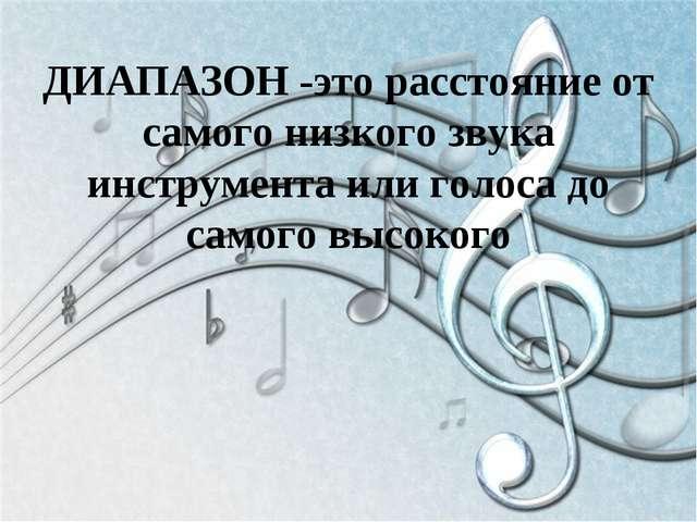 ДИАПАЗОН -это расстояние от самого низкого звука инструмента или голоса до са...