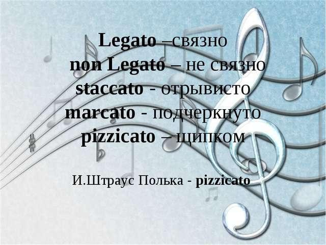Legato –связно non Legato – не связно staccato - отрывисто marcato - подчеркн...