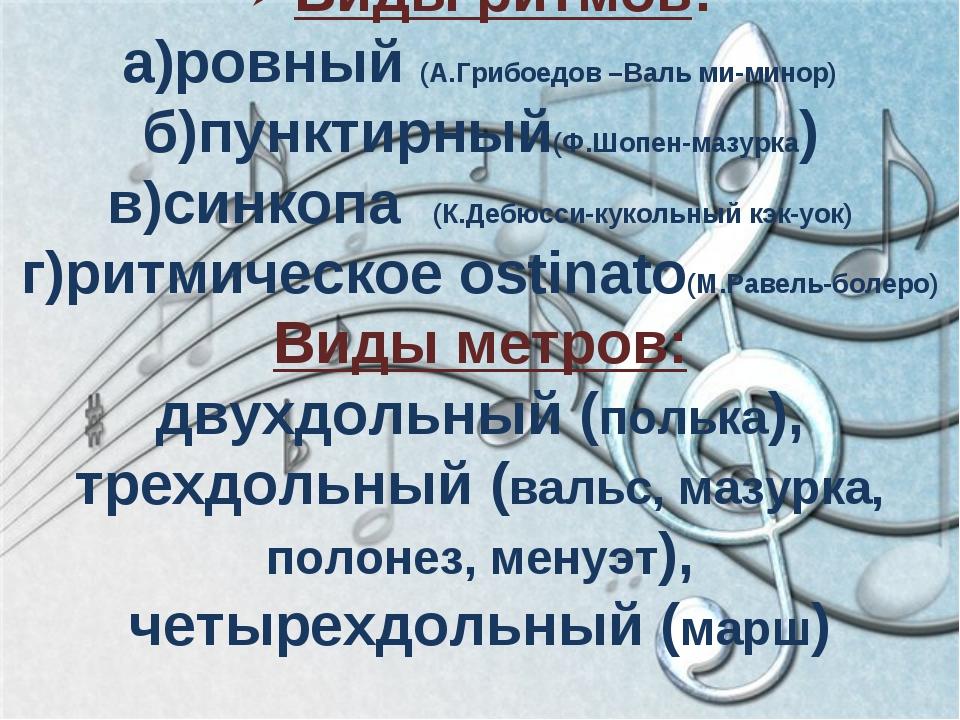 Виды ритмов: а)ровный (А.Грибоедов –Валь ми-минор) б)пунктирный(Ф.Шопен-мазур...