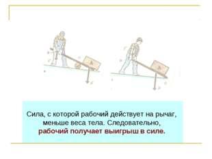 Сила, с которой рабочий действует на рычаг, меньше веса тела. Следовательно,