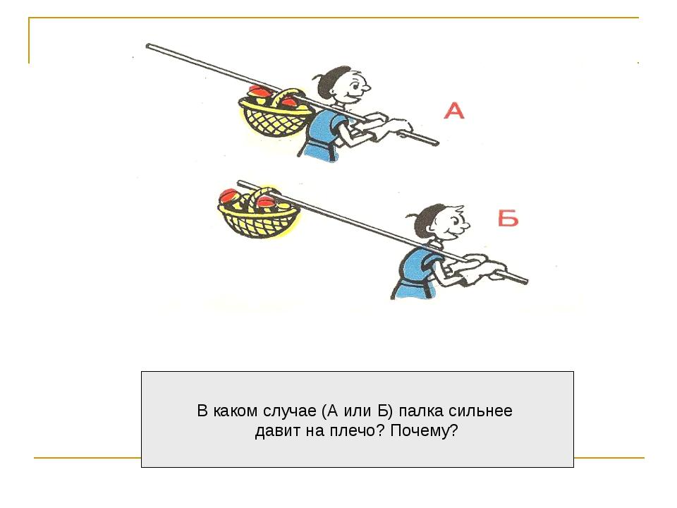 В каком случае (А или Б) палка сильнее давит на плечо? Почему?