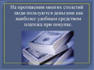 На протяжении многих столетий люди пользуются деньгами как наиболее удобным с