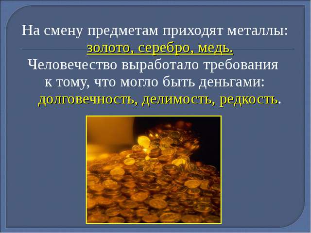 На смену предметам приходят металлы: золото, серебро, медь. Человечество выра...