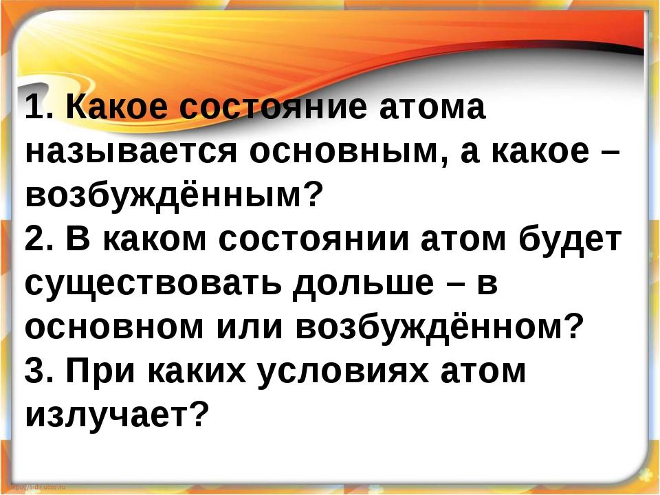 1. Какое состояние атома называется основным, а какое – возбуждённым? 2. В ка...
