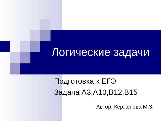 Логические задачи Подготовка к ЕГЭ Задача А3,А10,В12,B15 Автор: Керженова М.З.