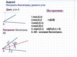 Дано: угол А Построили: биссектрису АВ Построение: 1.окр.(A,r); 2.окр.(A,r) =