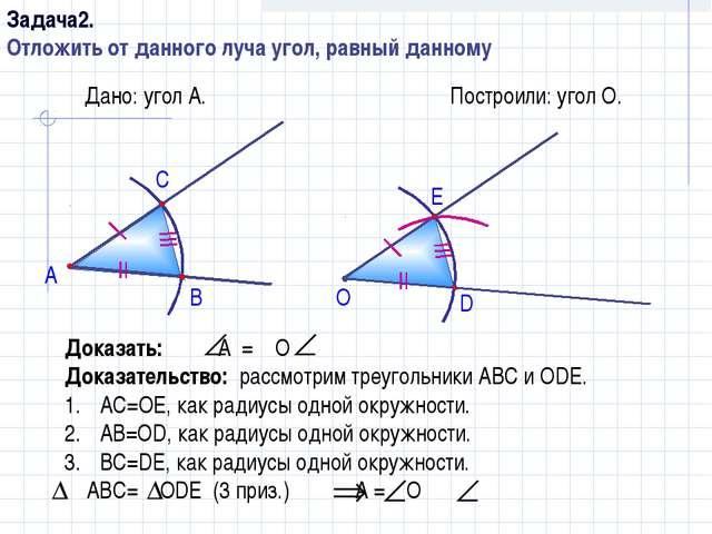 Дано: угол А. А Построили: угол О. В С О D E Доказать: А = О Доказательство:...
