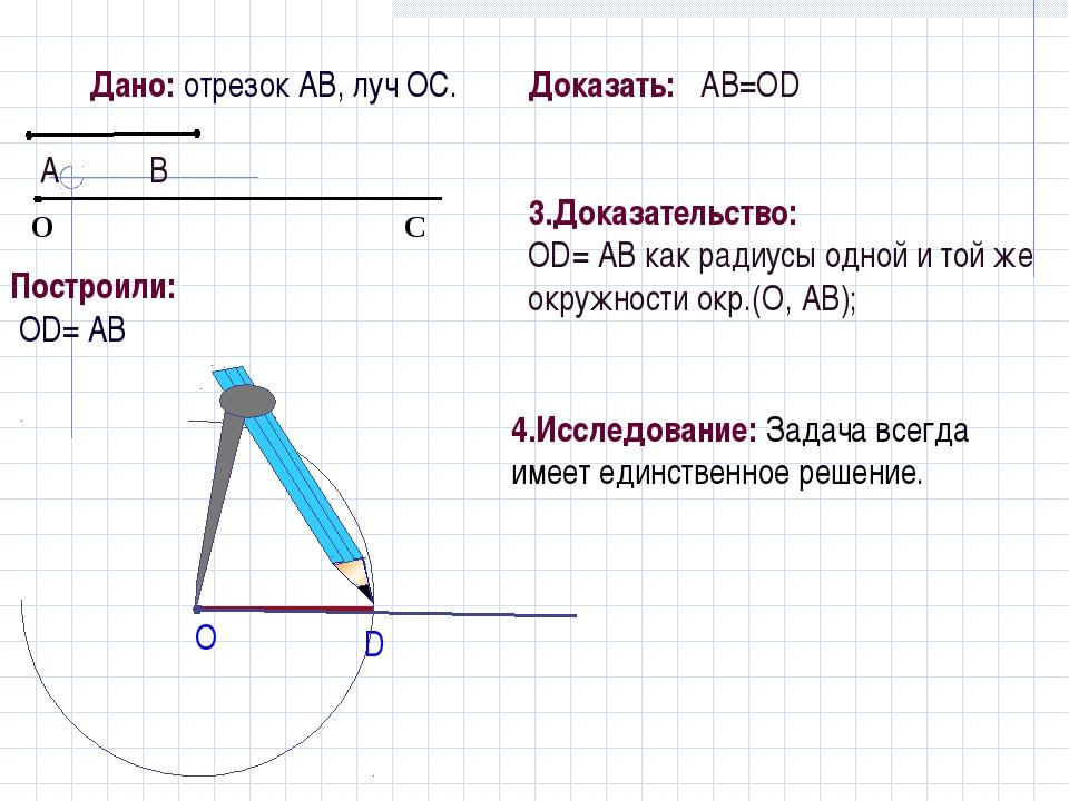 Дано: отрезок АВ, луч ОС. Построили: OD= АВ Доказать: АB=ОD 3.Доказательство:...