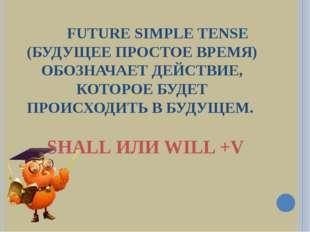 FUTURE SIMPLE TENSE (БУДУЩЕЕ ПРОСТОЕ ВРЕМЯ) ОБОЗНАЧАЕТ ДЕЙСТВИЕ, КОТОРОЕ БУД