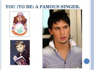 YOU (TO BE) A FAMOUS SINGER.