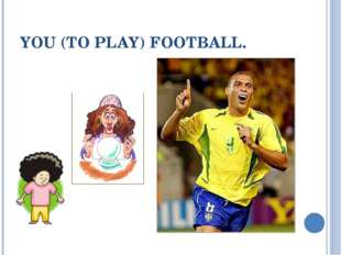 YOU (TO PLAY) FOOTBALL.
