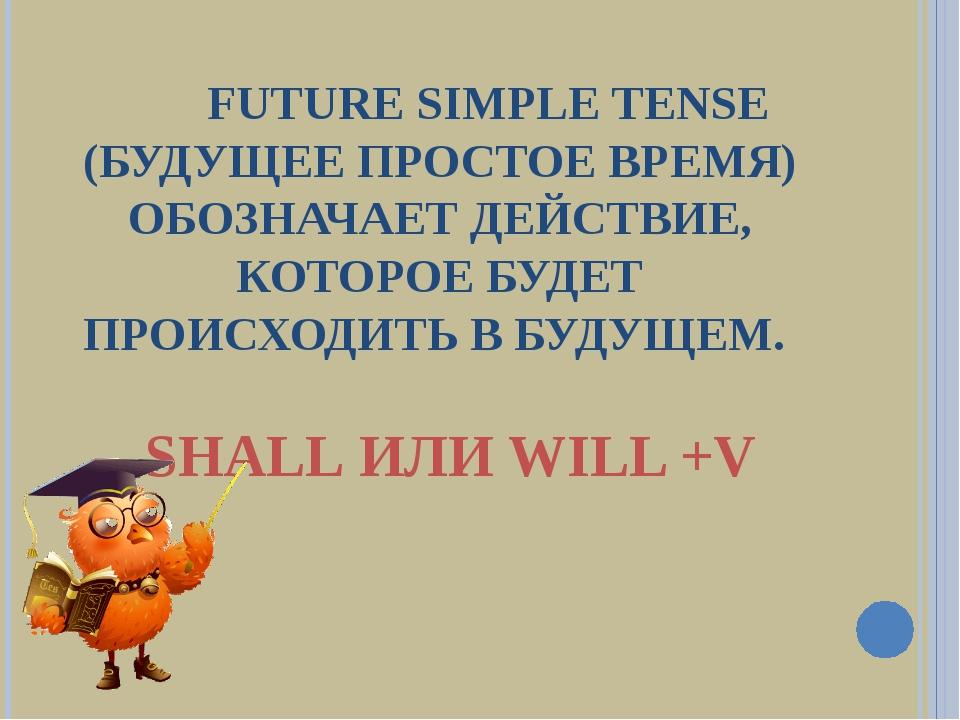 FUTURE SIMPLE TENSE (БУДУЩЕЕ ПРОСТОЕ ВРЕМЯ) ОБОЗНАЧАЕТ ДЕЙСТВИЕ, КОТОРОЕ БУД...
