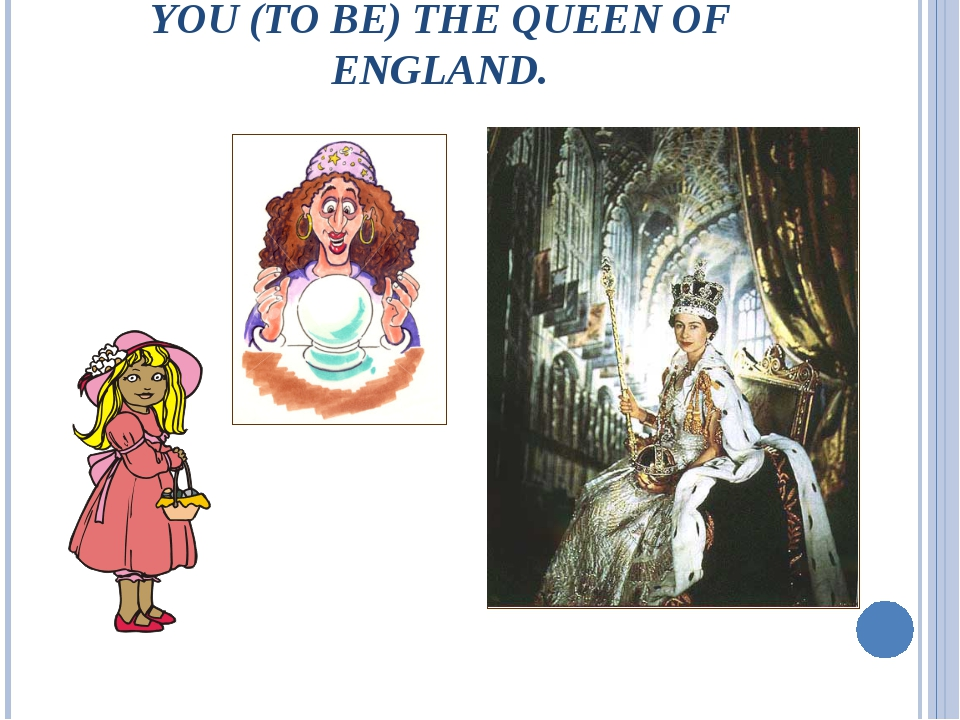 YOU (TO BE) THE QUEEN OF ENGLAND.