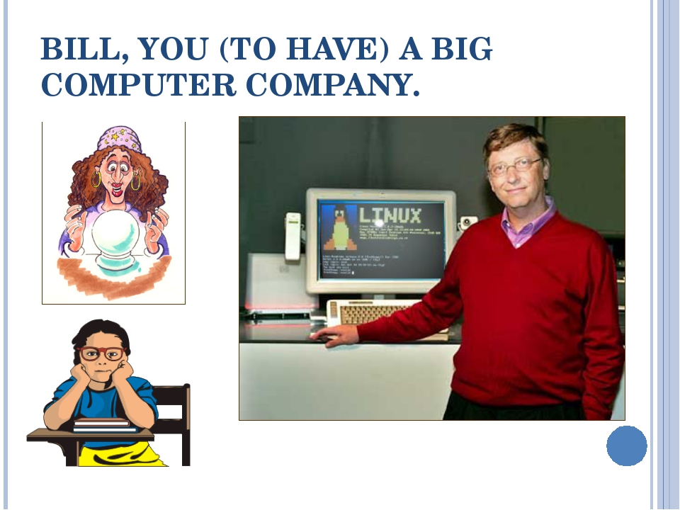 BILL, YOU (TO HAVE) A BIG COMPUTER COMPANY.
