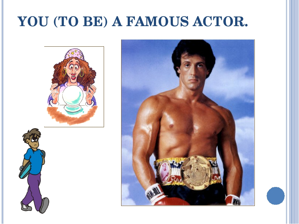 YOU (TO BE) A FAMOUS ACTOR.